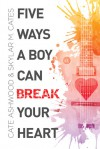 Five Ways a Boy Can Break Your Heart - Cate Ashwood, Skylar M. Cates