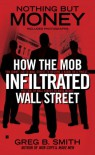 Nothing But Money: How the Mob Infiltrated Wall Street - Greg B. Smith