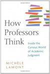 How Professors Think: Inside the Curious World of Academic Judgment - Michèle Lamont
