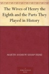 The Wives of Henry the Eighth and the Parts They Played in History - Martin Andrew Sharp Hume