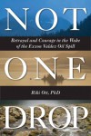 Not One Drop: Betrayal and Courage in the Wake of the Exxon Valdez Oil Spill - Riki Ott