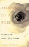 Anatomy Of A Rose: Exploring The Secret Life Of Flowers - Sharman Apt Russell