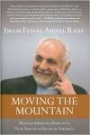 Moving the Mountain: Beyond Ground Zero to a New Vision of Islam in America - Feisal Abdul Rauf