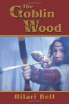 The Goblin Wood (Goblin Trilogy) (Volume 1) - Hilari Bell