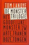 De monstertrilogie: Het goddelijke monster, Zwarte tranen, Boze tongen - Tom Lanoye