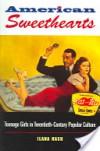 American Sweethearts: Teenage Girls in Twentieth-Century Popular Culture - Ilana Nash