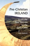 Pre-Christian Ireland: From the First Settlers to the Early Celts - Peter Harrison