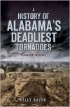 A History of Alabama's Deadliest Tornadoes: Disaster in Dixie - Kelly Kazek