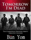 Tomorrow I'm Dead: How a 17-Year Old Killing Field Survivor Became the Cambodian Freedom Army's Greatest Soldier - Bun Yom