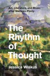 The Rhythm of Thought: Art, Literature, and Music after Merleau-Ponty - Jessica Wiskus