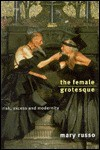 The Female Grotesque: Risk, Excess and Modernity - Mary Russo