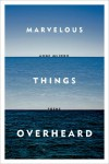 Marvelous Things Overheard: Poems - Ange Mlinko