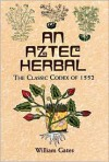 An Aztec Herbal: The Classic Codex of 1552 - William Gates, Martin De Cruz