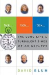 Tick... Tick... Tick...: The Long Life and Turbulent Times of 60 MInutes - David Blum