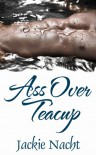 Ass Over Teacup - Jackie Nacht