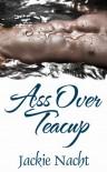 Ass Over Teacup - Jackie Nacht