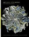 Art Made from Books: Altered, Sculpted, Carved, Transformed - Laura Heyenga, Brian Dettmer, Alyson Kuhn