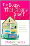 The House That Cleans Itself: Creative Solutions for a Clean and Orderly House in Less Time Than You Can Imagine - Mindy Starns Clark