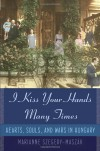 I Kiss Your Hands Many Times: Hearts, Souls, and Wars in Hungary - Marianne Szegedy-Maszak