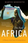 The Fate of Africa: A History of Fifty Years of Independence - Martin Meredith
