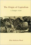 The Origin of Capitalism: A Longer View - Ellen Meiksins Wood