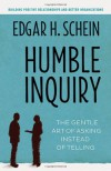 Humble Inquiry: The Gentle Art of Asking Instead of Telling - Edgar H Schein
