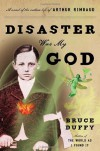 Disaster Was My God: A Novel of the Outlaw Life of Arthur Rimbaud - Bruce Duffy