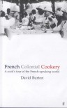 French Colonial Cookery: A Cook's Tour Of The French Speaking World - David Burton