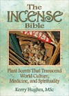 The Incense Bible: Plant Scents That Transcend World Culture, Medicine, and Spirituality - Kerry Hughes