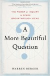 A More Beautiful Question: The Power of Inquiry to Spark Breakthrough Ideas - Warren Berger