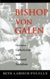Bishop von Galen: German Catholicism and National Socialism - Beth A. Griech-Polelle