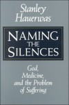 Naming the Silences: God, Medicine, and the Problem of Suffering - Stanley M. Hauerwas