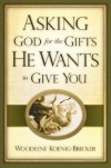 Asking God for the Gifts He Wants to Give You - Woodeene Koenigh-Bricker, Woodeene Koenigh-Bricker