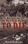 NO BETTER PLACE TO DIE: Ste-Mere Eglise, June 1944-The Battle for la Fiere Bridge - Robert Murphy