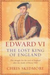Edward Vi: The Lost King Of England - Chris Skidmore