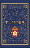 The Little Book of the Tudors - Annie Bullen