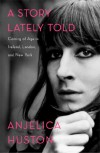 A Story Lately Told: Coming of Age in Ireland, London, and New York - Anjelica Huston