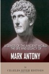 Legends of the Ancient World: The Life and Legacy of Mark Antony - Charles River Editors