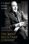The Most Reluctant Convert: C. S. Lewis's Journey to Faith - David C. Downing