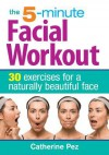 The 5-Minute Facial Workout: 30 Exercises for a Naturally Beautiful Face - Catherine Pez