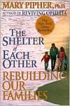 The Shelter of Each Other: Rebuilding Our Families - Mary Pipher