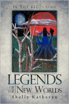 Legends of the New Worlds: In the Beginning - Shelly Katheryn