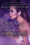 Catholic Guilt and the Joy of Hating Men - Regan Wolfrom