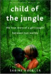 Child of the Jungle: The True Story of a Girl Caught Between Two Worlds - Sabine Kuegler