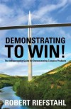 Demonstrating to Win!: The Indispensable Guide for Demonstrating Complex Products - Robert Riefstahl