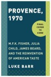Provence, 1970: M.F.K. Fisher, Julia Child, James Beard, and the Reinvention of American Taste - Luke Barr