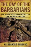 The Day of the Barbarians: The Battle That Led to the Fall of the Roman Empire - Alessandro Barbero