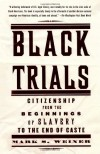 Black Trials: Citizenship from the Beginnings of Slavery to the End of Caste - Mark S. Weiner