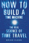 How to Build a Time Machine: The Real Science of Time Travel - Brian Clegg