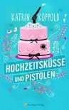Hochzeitsküsse und Pistolen (Roman) - Katrin Koppold